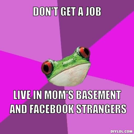 foul-bachelorette-frog-meme-generator-don-t-get-a-job-live-in-mom-s-basement-and-facebook-strangers-1071e8